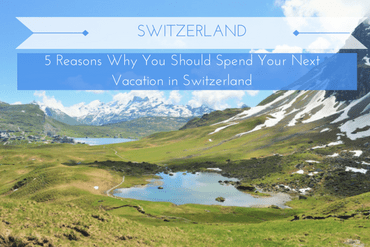 5 Reasons Why You Should Spend Your Next Vacation in Switzerland